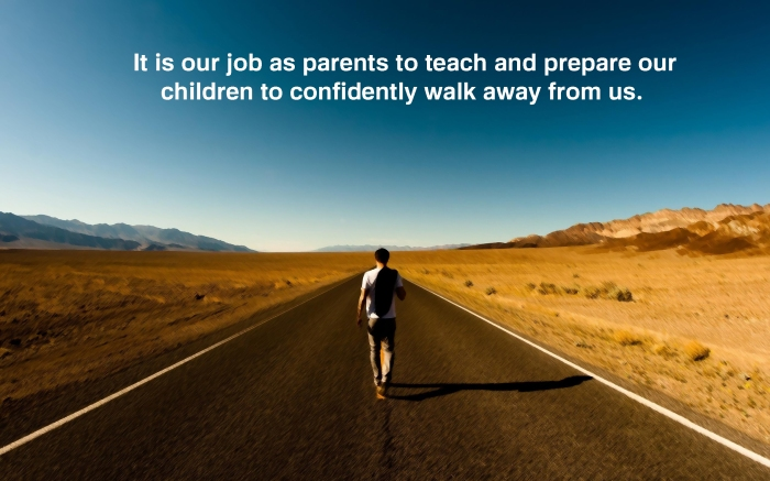 It is our job as parents to teach and prepare our children to walk away from us.